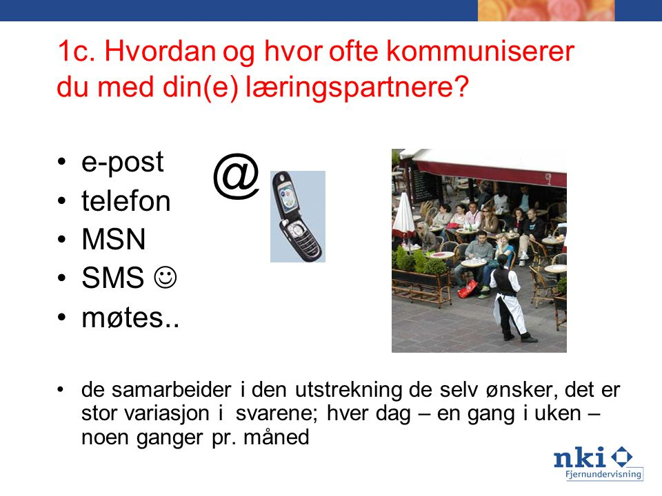1c. Hvordan og hvor ofte kommuniserer du med din(e) læringspartnere? e-post telefon MSN SMS møtes.. de samarbeider i den utstrekning de selv ønsker, d