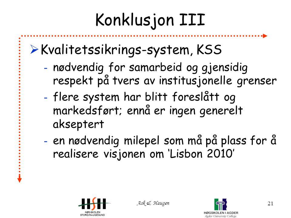 HØGSKOLEN STORD/HAUGESUND Ask & Haugen 21 Konklusjon III  Kvalitetssikrings-system, KSS - nødvendig for samarbeid og gjensidig respekt på tvers av institusjonelle grenser - flere system har blitt foreslått og markedsført; ennå er ingen generelt akseptert - en nødvendig milepel som må på plass for å realisere visjonen om 'Lisbon 2010'