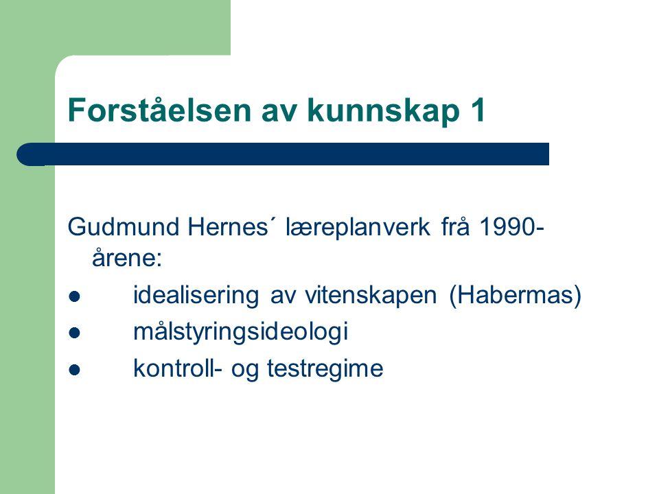 Forståelsen av kunnskap 1 Gudmund Hernes´ læreplanverk frå 1990- årene: idealisering av vitenskapen (Habermas) målstyringsideologi kontroll- og testregime