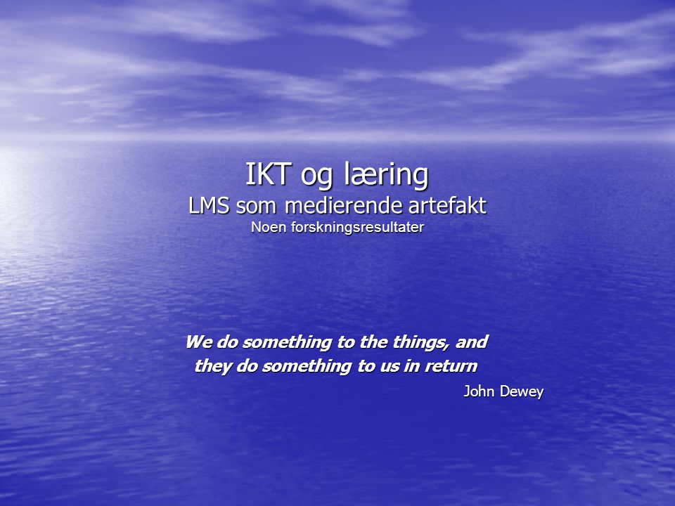 IKT og læring LMS som medierende artefakt Noen forskningsresultater We do something to the things, and they do something to us in return John Dewey