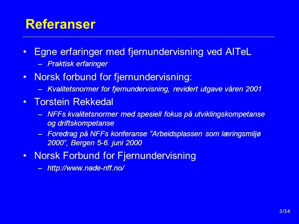 3/34 Referanser Egne erfaringer med fjernundervisning ved AITeL –Praktisk erfaringer Norsk forbund for fjernundervisning: –Kvalitetsnormer for fjernundervisning, revidert utgave våren 2001 Torstein Rekkedal –NFFs kvalitetsnormer med spesiell fokus på utviklingskompetanse og driftskompetanse –Foredrag på NFFs konferanse Arbeidsplassen som læringsmiljø 2000 , Bergen 5-6.