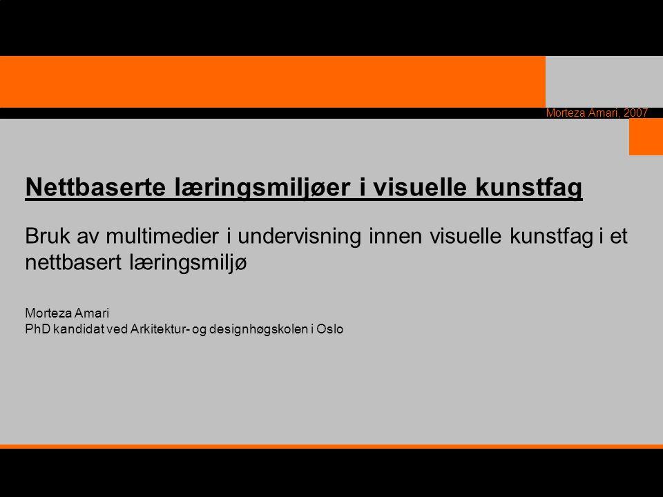 Morteza Amari, 2007 Nettbaserte læringsmiljøer i visuelle kunstfag Bruk av multimedier i undervisning innen visuelle kunstfag i et nettbasert læringsm