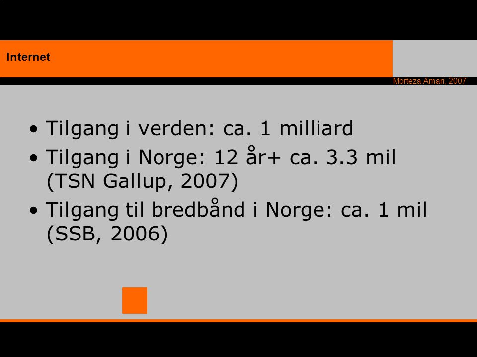 Morteza Amari, 2007 Tilgang i verden: ca. 1 milliard Tilgang i Norge: 12 år+ ca. 3.3 mil (TSN Gallup, 2007) Tilgang til bredbånd i Norge: ca. 1 mil (S