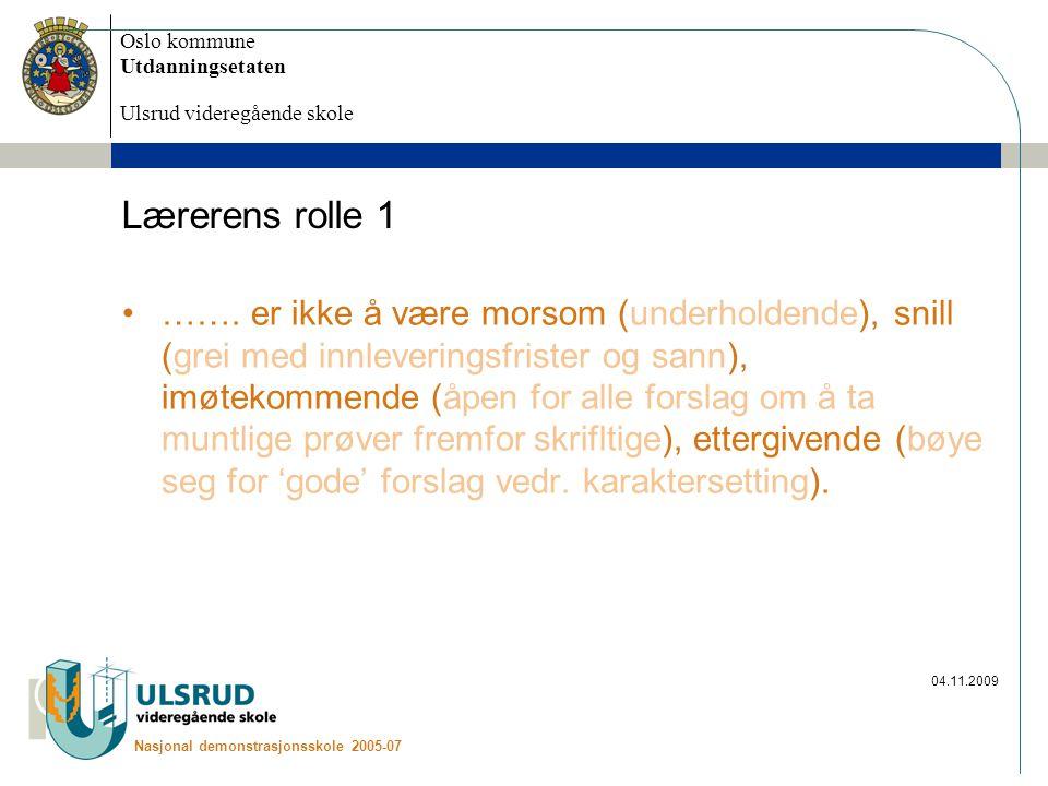 Oslo kommune Utdanningsetaten Ulsrud videregående skole Nasjonal demonstrasjonsskole 2005-07 04.11.2009 Lærerens rolle 1 …….