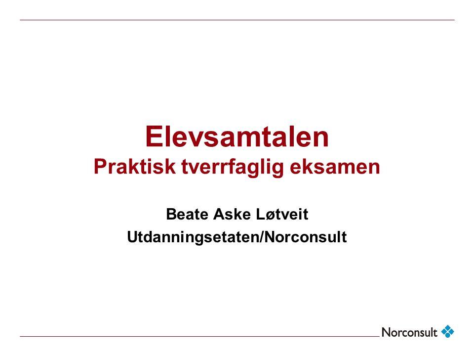 Elevsamtalen Praktisk tverrfaglig eksamen Beate Aske Løtveit Utdanningsetaten/Norconsult