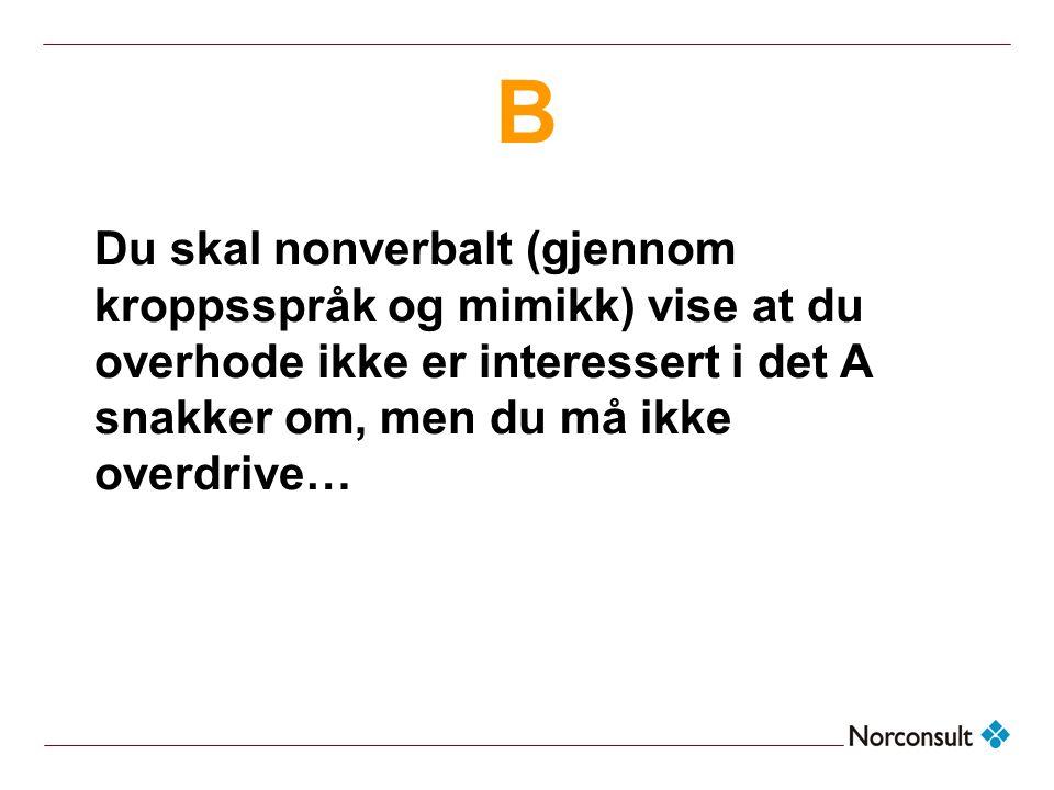 B Du skal nonverbalt (gjennom kroppsspråk og mimikk) vise at du overhode ikke er interessert i det A snakker om, men du må ikke overdrive…