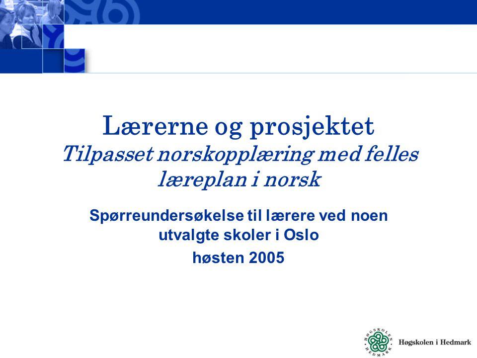 Lærerne og prosjektet Tilpasset norskopplæring med felles læreplan i norsk Spørreundersøkelse til lærere ved noen utvalgte skoler i Oslo høsten 2005