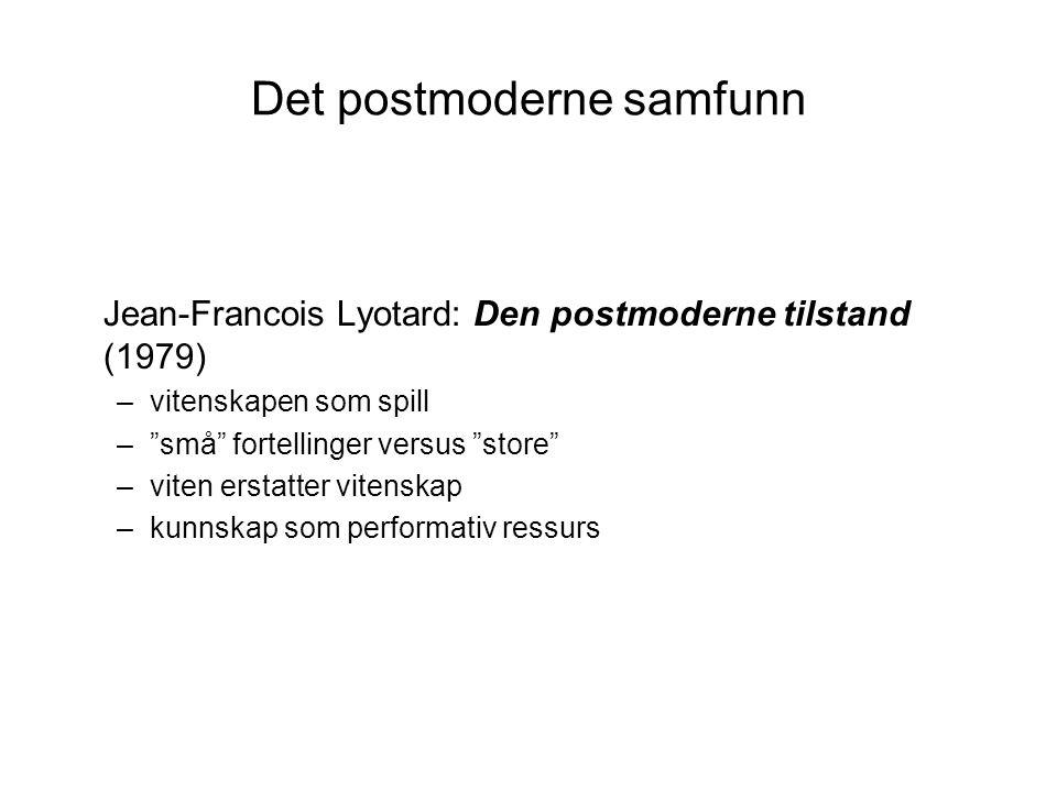 Det postmoderne samfunn Jean-Francois Lyotard: Den postmoderne tilstand (1979) –vitenskapen som spill – små fortellinger versus store –viten erstatter vitenskap –kunnskap som performativ ressurs