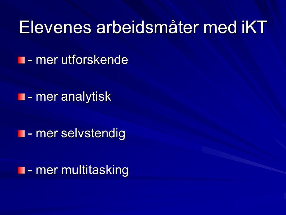 Elevenes arbeidsmåter med iKT - mer utforskende - mer analytisk - mer selvstendig - mer multitasking