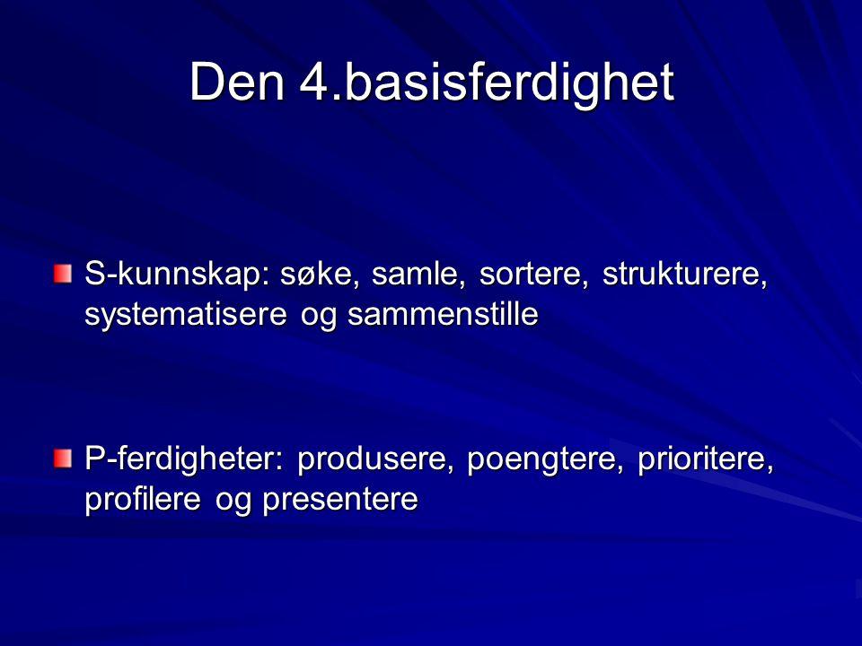Den 4.basisferdighet S-kunnskap: søke, samle, sortere, strukturere, systematisere og sammenstille P-ferdigheter: produsere, poengtere, prioritere, profilere og presentere