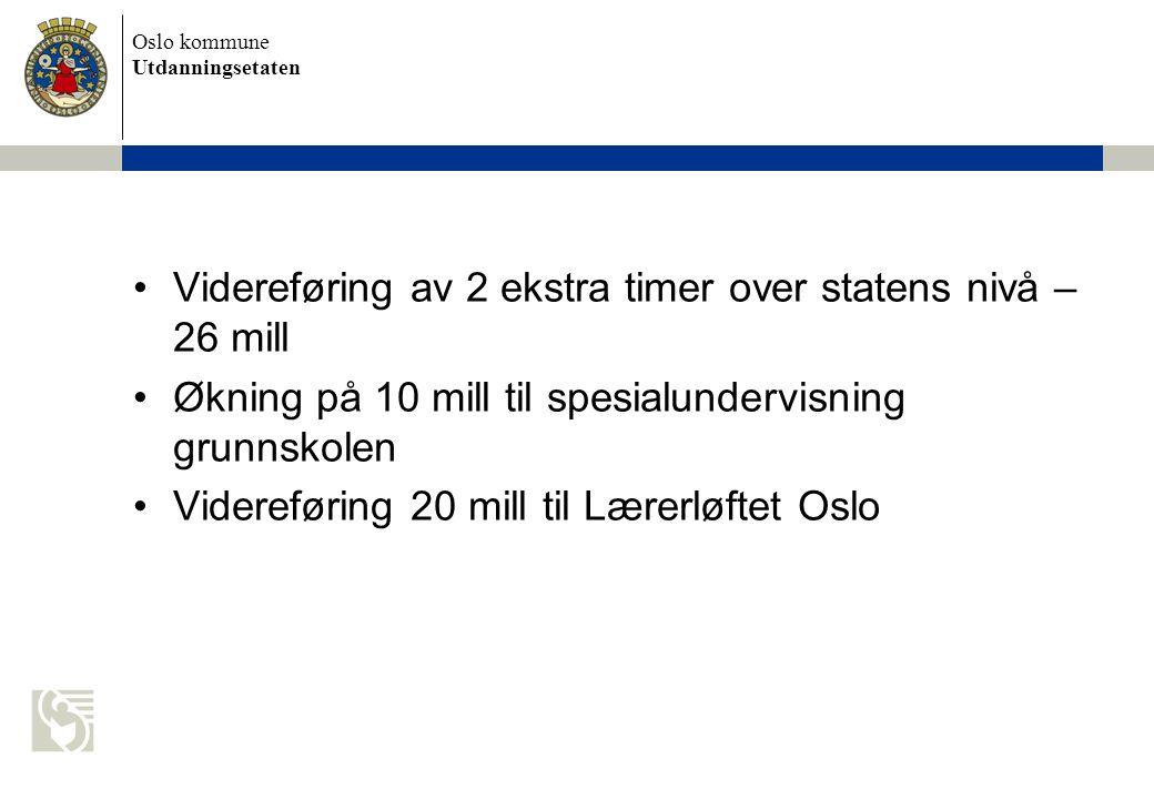 Oslo kommune Utdanningsetaten Videreføring av 2 ekstra timer over statens nivå – 26 mill Økning på 10 mill til spesialundervisning grunnskolen Videreføring 20 mill til Lærerløftet Oslo