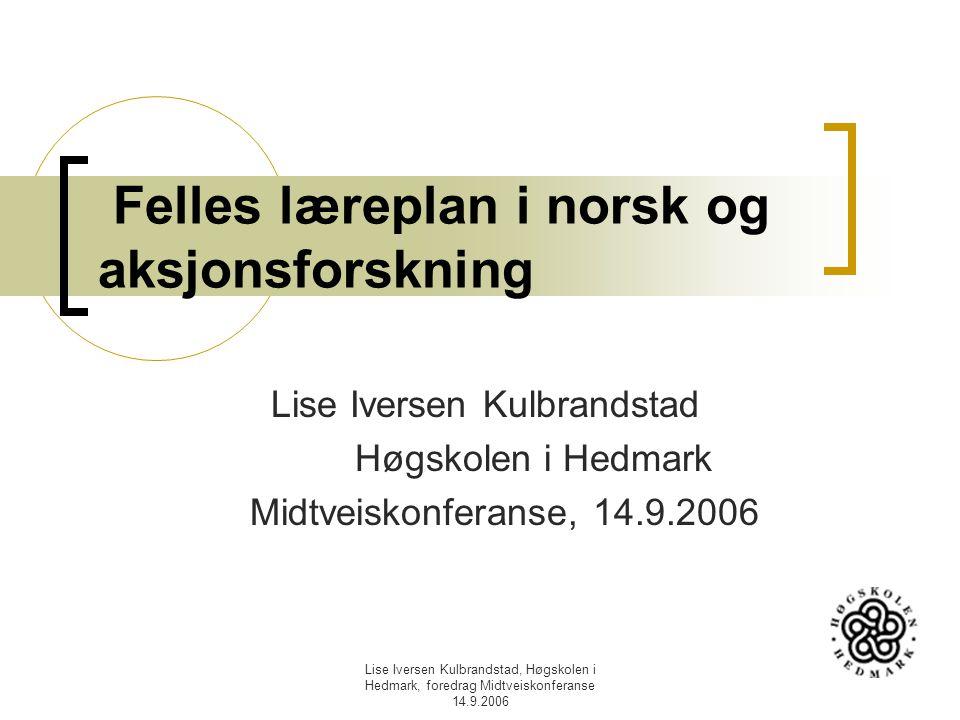 Lise Iversen Kulbrandstad, Høgskolen i Hedmark, foredrag Midtveiskonferanse 14.9.2006 Felles læreplan i norsk og aksjonsforskning Lise Iversen Kulbran