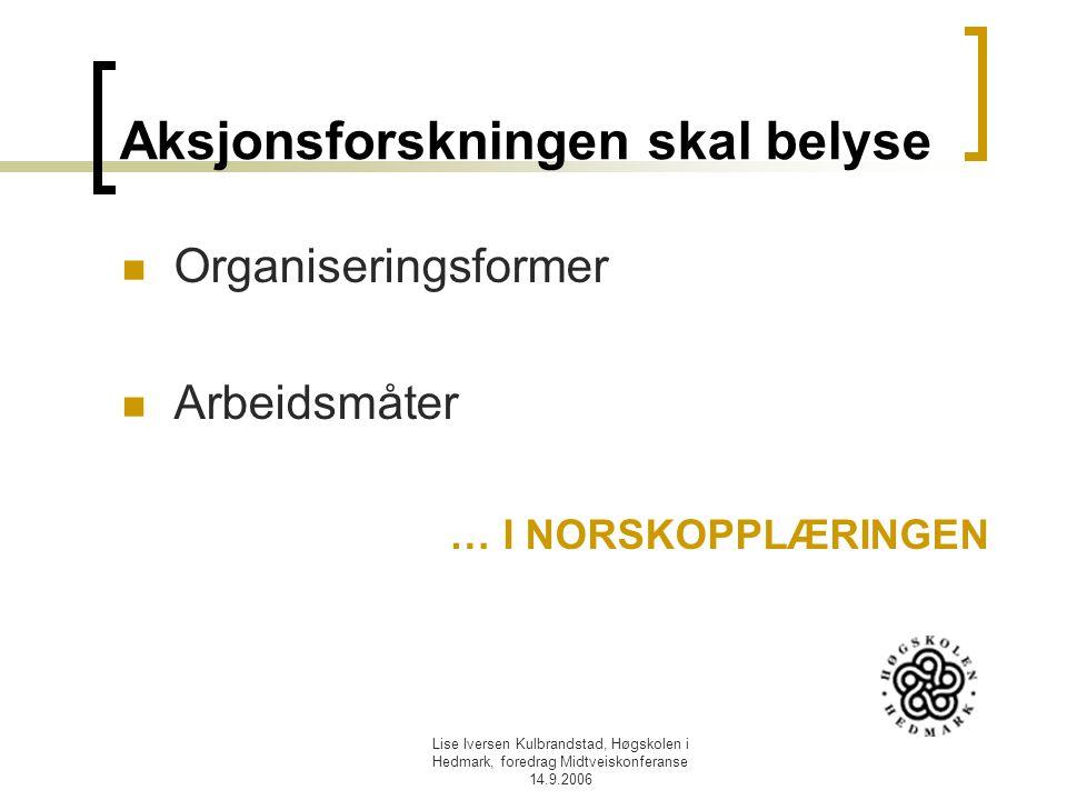 Lise Iversen Kulbrandstad, Høgskolen i Hedmark, foredrag Midtveiskonferanse 14.9.2006 Aksjonsforskningen skal belyse Organiseringsformer Arbeidsmåter