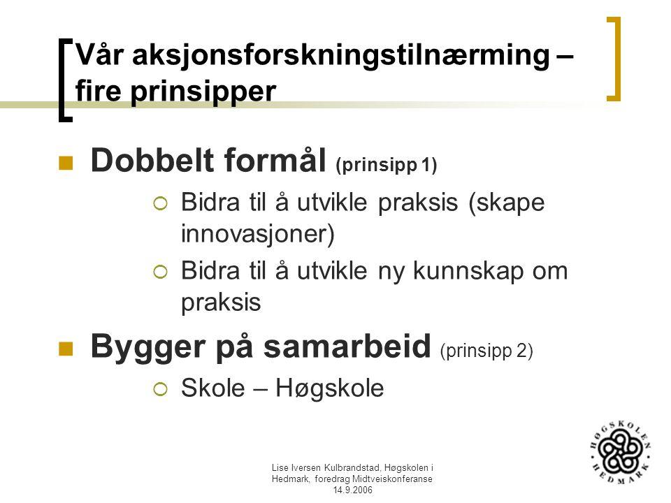 Lise Iversen Kulbrandstad, Høgskolen i Hedmark, foredrag Midtveiskonferanse 14.9.2006 Vår aksjonsforskningstilnærming – fire prinsipper Dobbelt formål