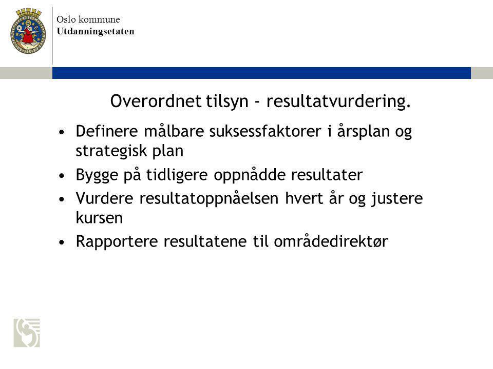 Oslo kommune Utdanningsetaten Overordnet tilsyn - resultatvurdering. Definere målbare suksessfaktorer i årsplan og strategisk plan Bygge på tidligere
