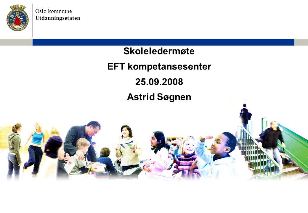 Oslo kommune Utdanningsetaten Skoleledermøte EFT kompetansesenter 25.09.2008 Astrid Søgnen
