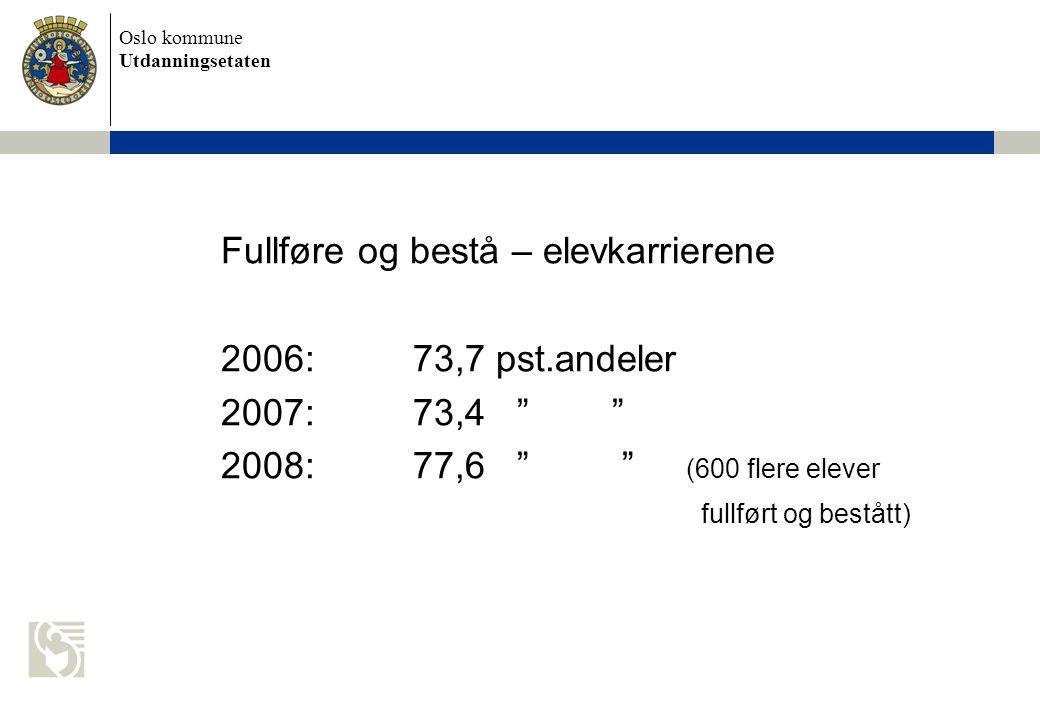 Oslo kommune Utdanningsetaten Fullføre og bestå – elevkarrierene 2006:73,7 pst.andeler 2007:73,4 2008:77,6 (600 flere elever fullført og bestått)