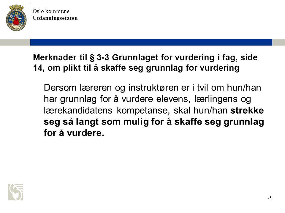 Oslo kommune Utdanningsetaten 45 Merknader til § 3-3 Grunnlaget for vurdering i fag, side 14, om plikt til å skaffe seg grunnlag for vurdering Dersom