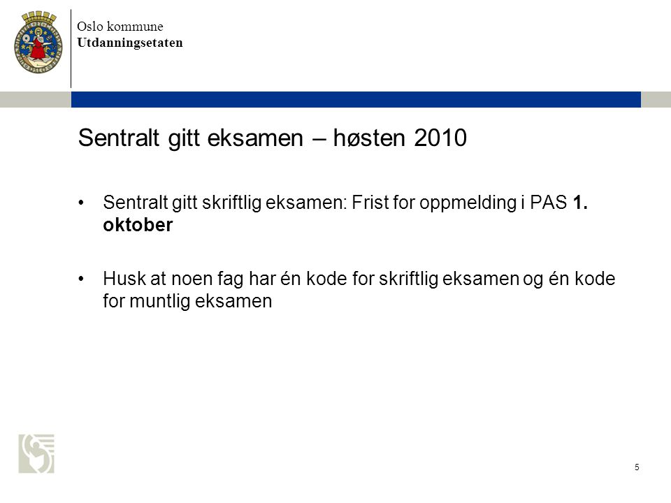 Oslo kommune Utdanningsetaten 5 Sentralt gitt eksamen – høsten 2010 Sentralt gitt skriftlig eksamen: Frist for oppmelding i PAS 1. oktober Husk at noe