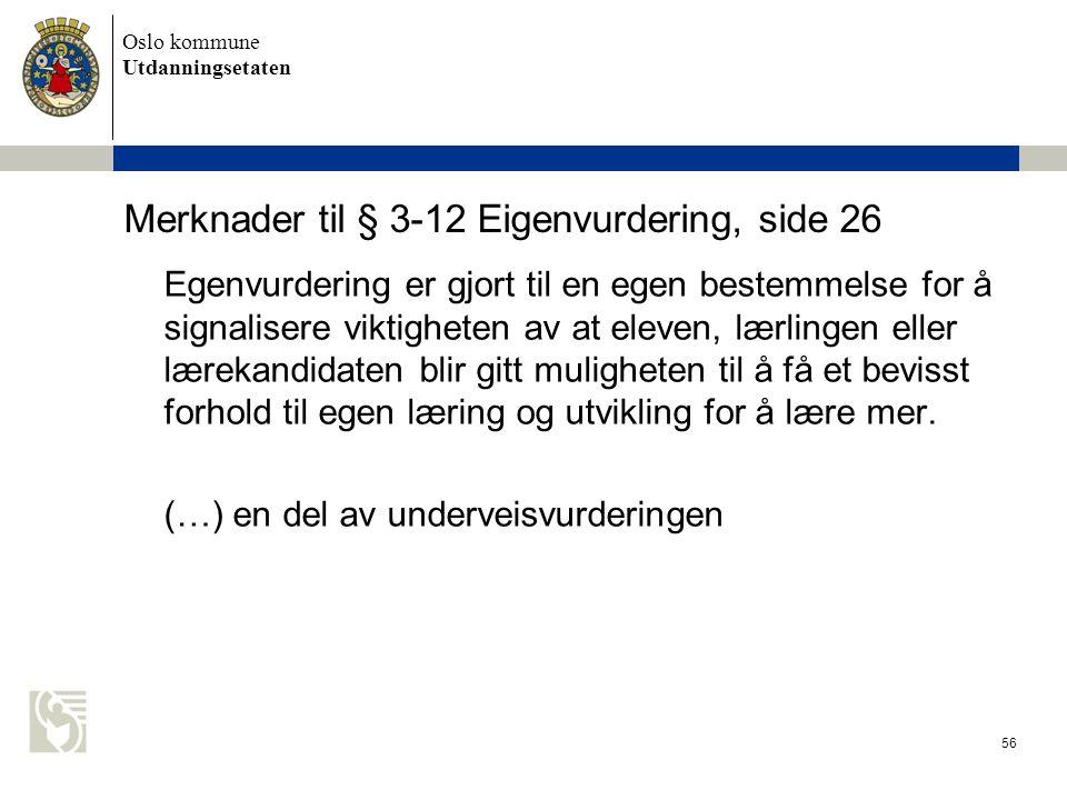 Oslo kommune Utdanningsetaten 56 Merknader til § 3-12 Eigenvurdering, side 26 Egenvurdering er gjort til en egen bestemmelse for å signalisere viktigh