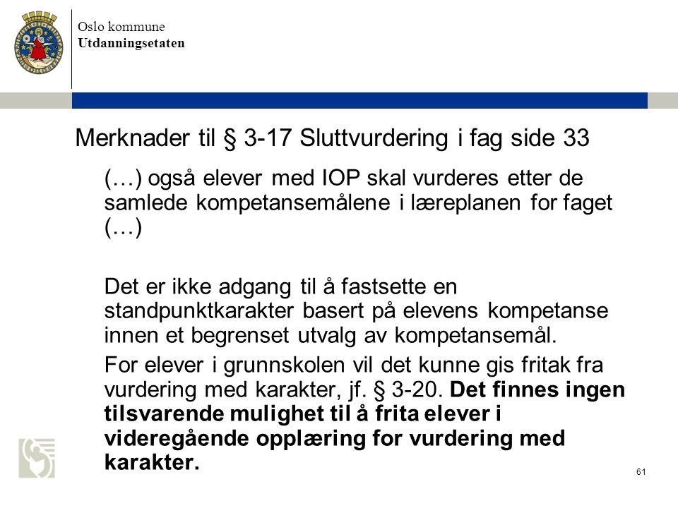 Oslo kommune Utdanningsetaten 61 Merknader til § 3-17 Sluttvurdering i fag side 33 (…) også elever med IOP skal vurderes etter de samlede kompetansemå