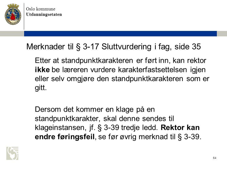 Oslo kommune Utdanningsetaten 64 Merknader til § 3-17 Sluttvurdering i fag, side 35 Etter at standpunktkarakteren er ført inn, kan rektor ikke be lære
