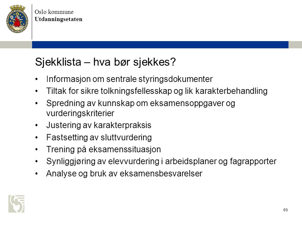 Oslo kommune Utdanningsetaten 69 Sjekklista – hva bør sjekkes? Informasjon om sentrale styringsdokumenter Tiltak for sikre tolkningsfellesskap og lik