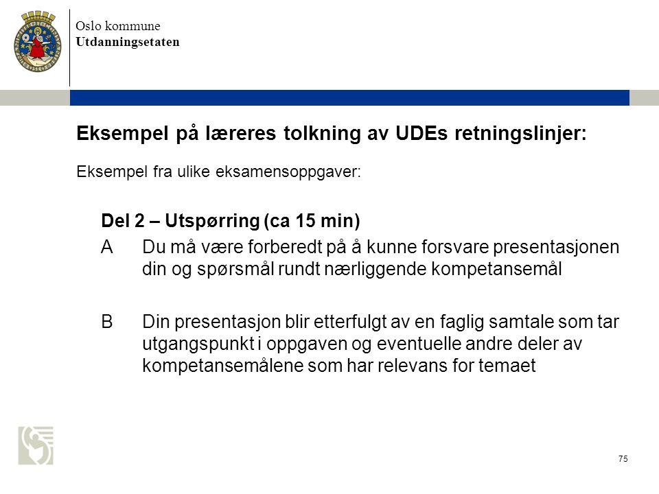 Oslo kommune Utdanningsetaten 75 Eksempel på læreres tolkning av UDEs retningslinjer: Eksempel fra ulike eksamensoppgaver: Del 2 – Utspørring (ca 15 m