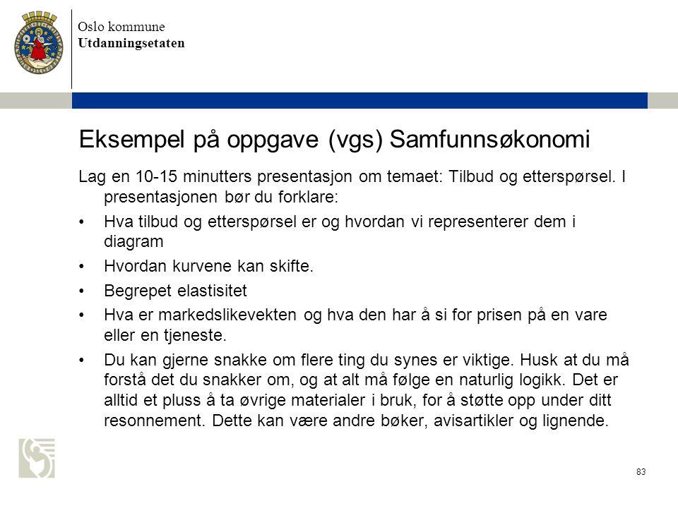 Oslo kommune Utdanningsetaten 83 Eksempel på oppgave (vgs) Samfunnsøkonomi Lag en 10-15 minutters presentasjon om temaet: Tilbud og etterspørsel. I pr