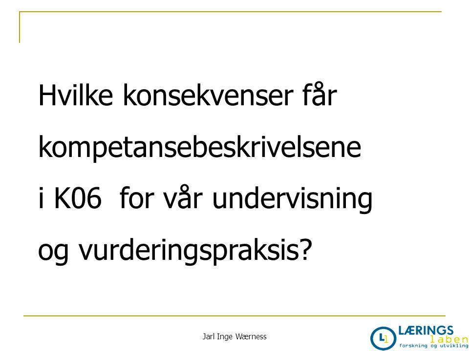 Hvilke konsekvenser får kompetansebeskrivelsene i K06 for vår undervisning og vurderingspraksis? Jarl Inge Wærness