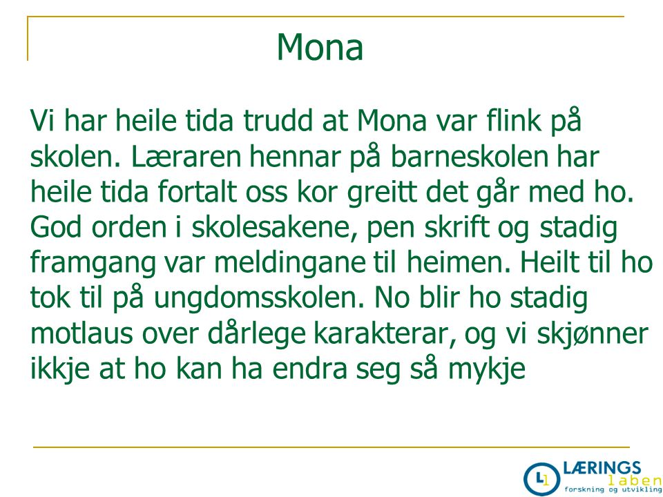 Vi har heile tida trudd at Mona var flink på skolen. Læraren hennar på barneskolen har heile tida fortalt oss kor greitt det går med ho. God orden i s