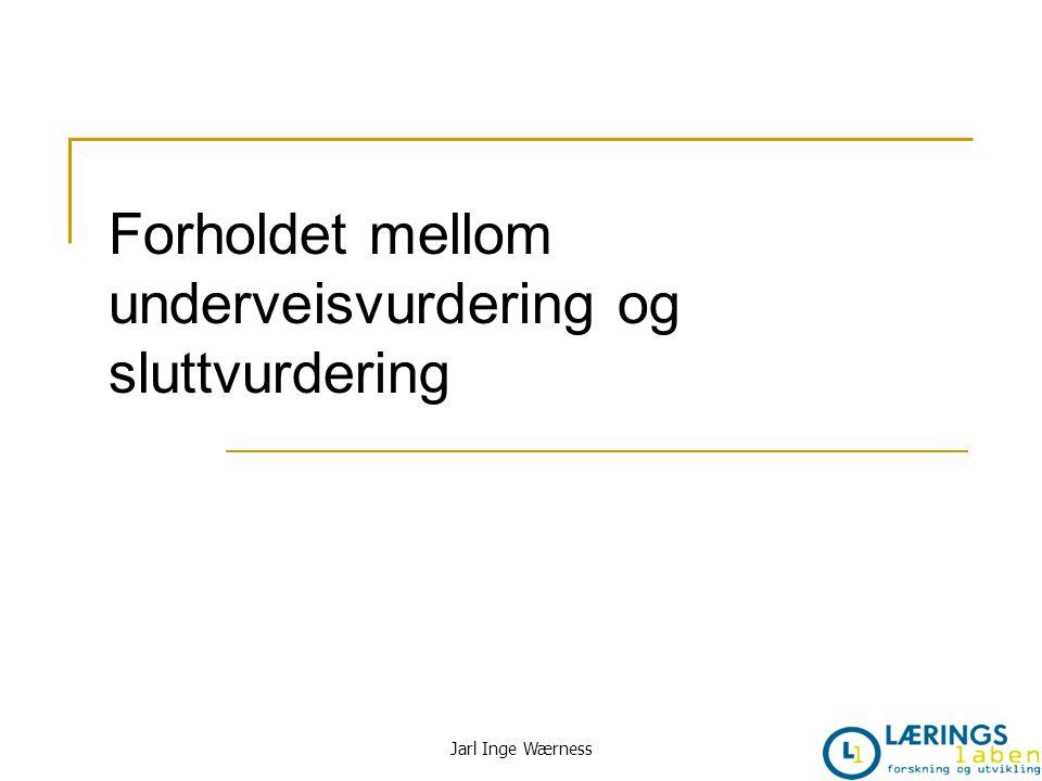 Forholdet mellom underveisvurdering og sluttvurdering Jarl Inge Wærness