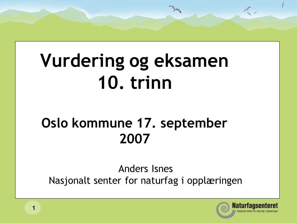1 Vurdering og eksamen 10. trinn Oslo kommune 17. september 2007 Anders Isnes Nasjonalt senter for naturfag i opplæringen
