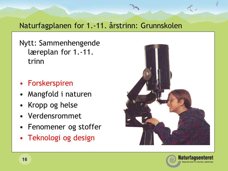 16 Naturfagplanen for 1.-11. årstrinn: Grunnskolen Nytt: Sammenhengende læreplan for 1.-11. trinn Forskerspiren Mangfold i naturen Kropp og helse Verd