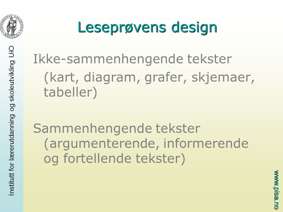 www.pisa.no Leseprøvens design Ikke-sammenhengende tekster (kart, diagram, grafer, skjemaer, tabeller) Sammenhengende tekster (argumenterende, informerende og fortellende tekster)