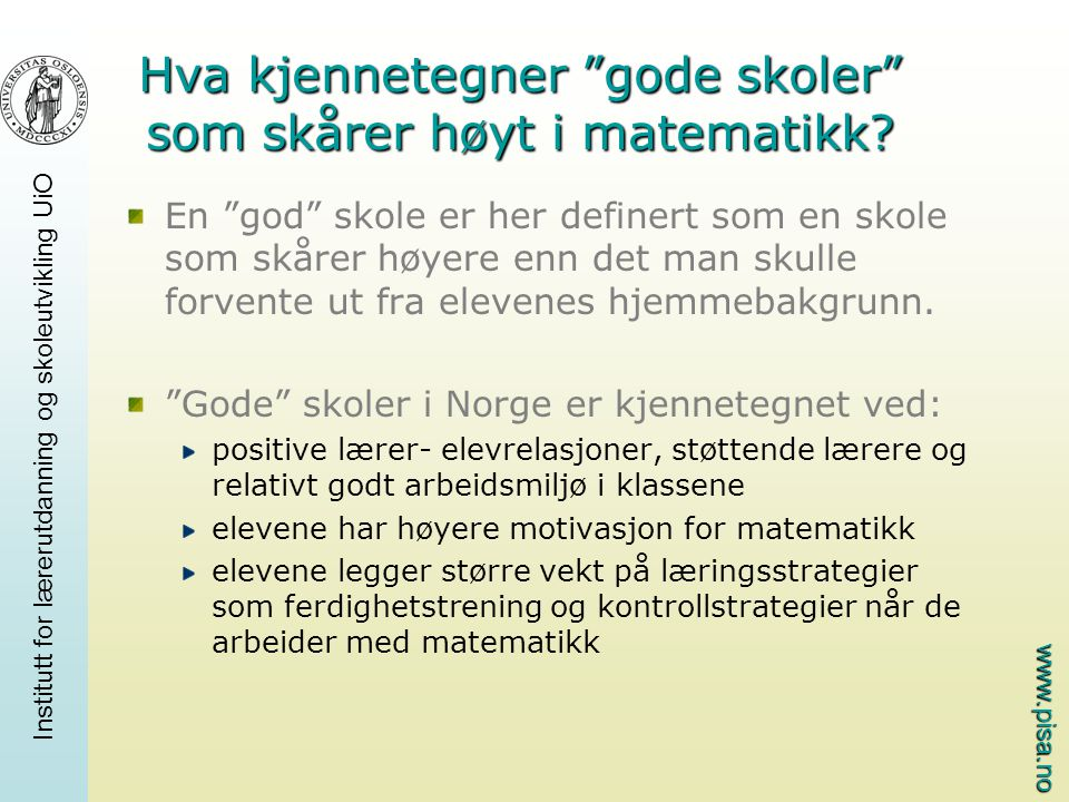 www.pisa.no Institutt for lærerutdanning og skoleutvikling UiO Hva kjennetegner gode skoler som skårer høyt i matematikk.