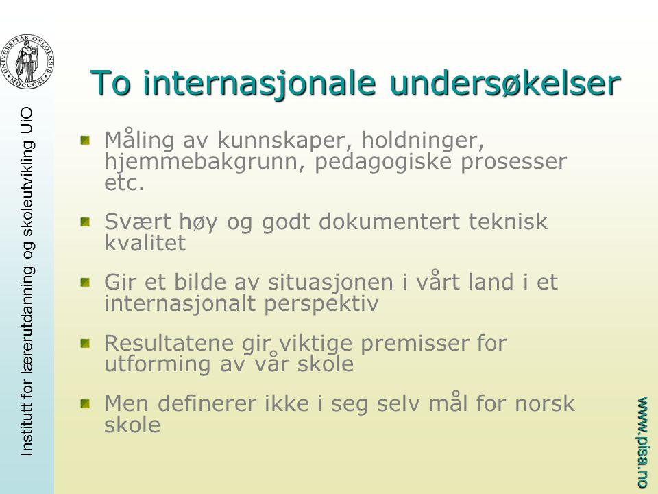 www.pisa.no Institutt for lærerutdanning og skoleutvikling UiO To internasjonale undersøkelser Måling av kunnskaper, holdninger, hjemmebakgrunn, pedagogiske prosesser etc.