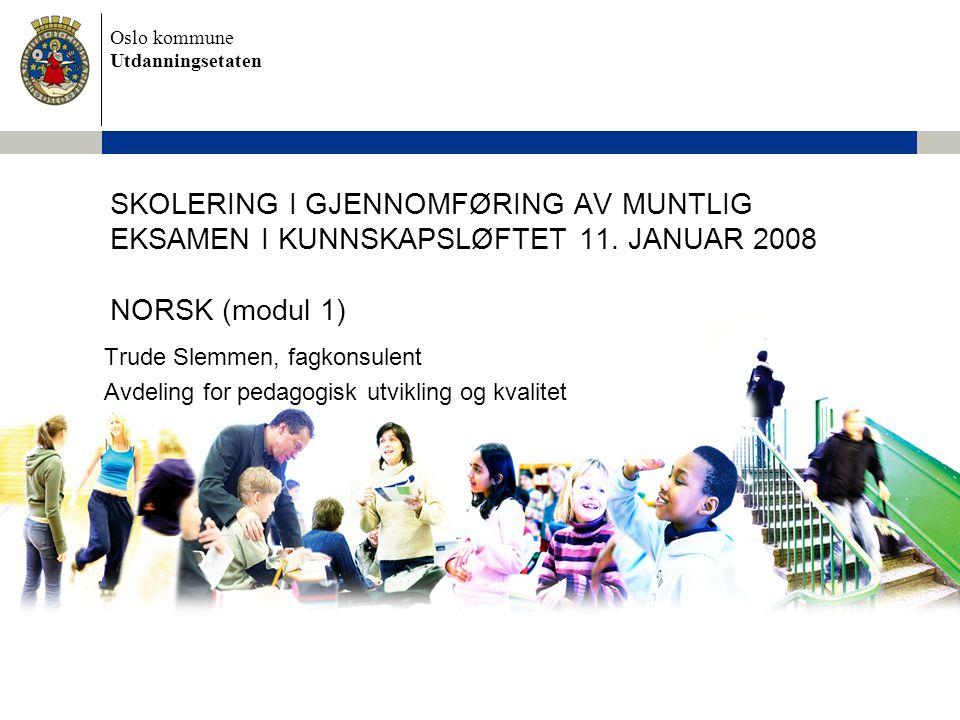 Oslo kommune Utdanningsetaten SKOLERING I GJENNOMFØRING AV MUNTLIG EKSAMEN I KUNNSKAPSLØFTET 11. JANUAR 2008 NORSK (modul 1) Trude Slemmen, fagkonsule