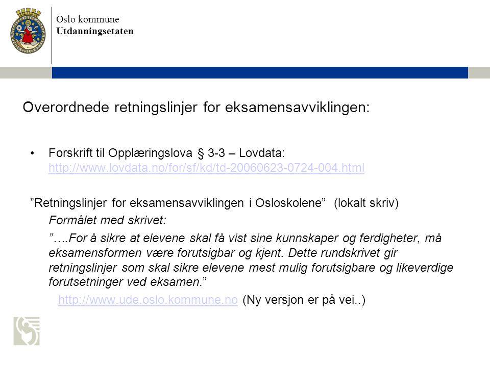 Oslo kommune Utdanningsetaten Overordnede retningslinjer for eksamensavviklingen: Forskrift til Opplæringslova § 3-3 – Lovdata: http://www.lovdata.no/for/sf/kd/td-20060623-0724-004.html http://www.lovdata.no/for/sf/kd/td-20060623-0724-004.html Retningslinjer for eksamensavviklingen i Osloskolene (lokalt skriv) Formålet med skrivet: ….For å sikre at elevene skal få vist sine kunnskaper og ferdigheter, må eksamensformen være forutsigbar og kjent.