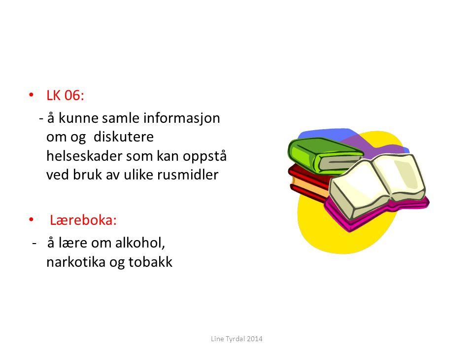 LK 06: - å kunne samle informasjon om og diskutere helseskader som kan oppstå ved bruk av ulike rusmidler Læreboka: - å lære om alkohol, narkotika og tobakk Line Tyrdal 2014