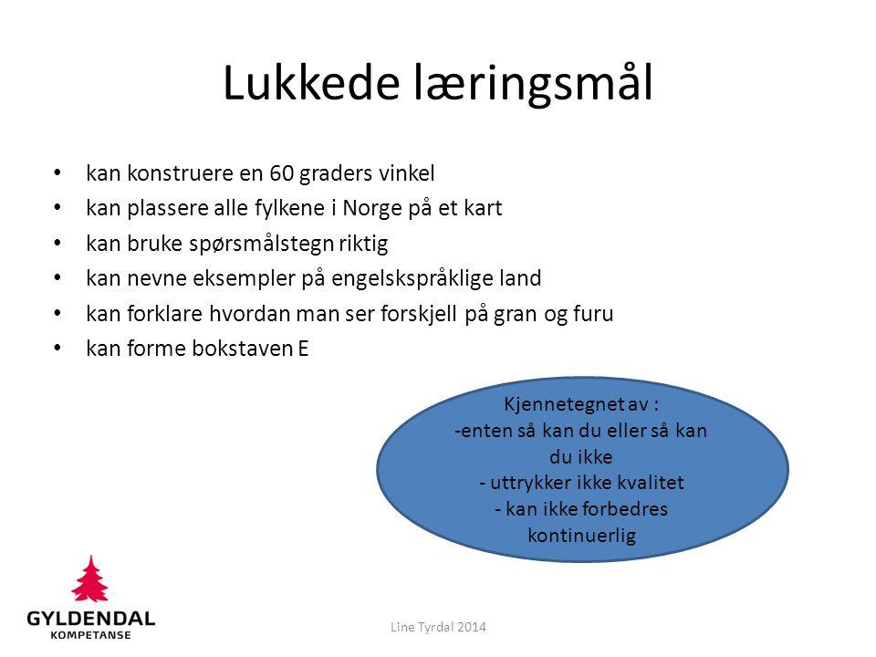 Lukkede læringsmål kan konstruere en 60 graders vinkel kan plassere alle fylkene i Norge på et kart kan bruke spørsmålstegn riktig kan nevne eksempler på engelskspråklige land kan forklare hvordan man ser forskjell på gran og furu kan forme bokstaven E Kjennetegnet av : -enten så kan du eller så kan du ikke - uttrykker ikke kvalitet - kan ikke forbedres kontinuerlig Line Tyrdal 2014