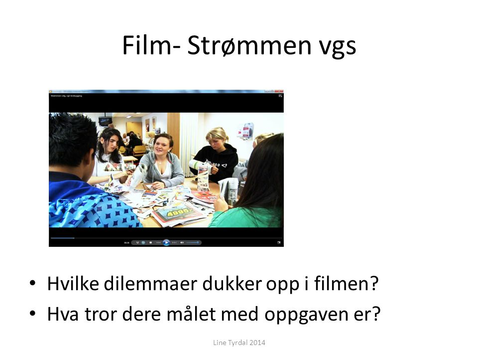 Film- Strømmen vgs Hvilke dilemmaer dukker opp i filmen? Hva tror dere målet med oppgaven er? Line Tyrdal 2014