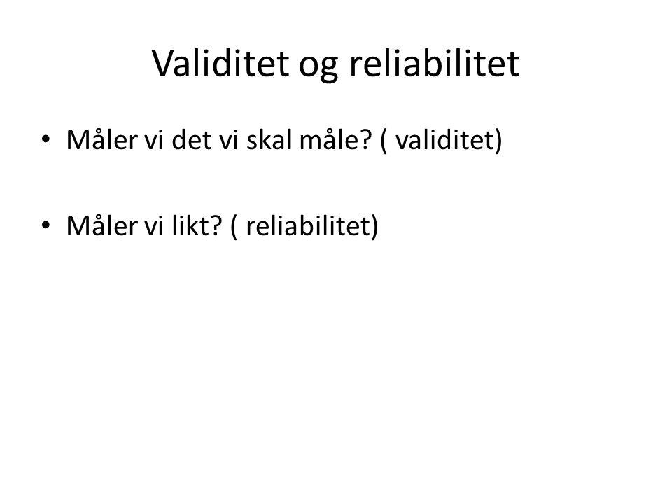 Validitet og reliabilitet Måler vi det vi skal måle? ( validitet) Måler vi likt? ( reliabilitet)
