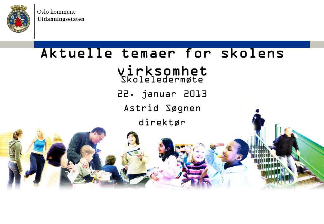 Oslo kommune Utdanningsetaten Aktuelle temaer for skolens virksomhet Skoleledermøte 22. januar 2013 Astrid Søgnen direktør