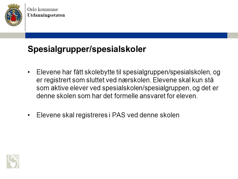 Oslo kommune Utdanningsetaten Spesialgrupper/spesialskoler Elevene har fått skolebytte til spesialgruppen/spesialskolen, og er registrert som sluttet ved nærskolen.