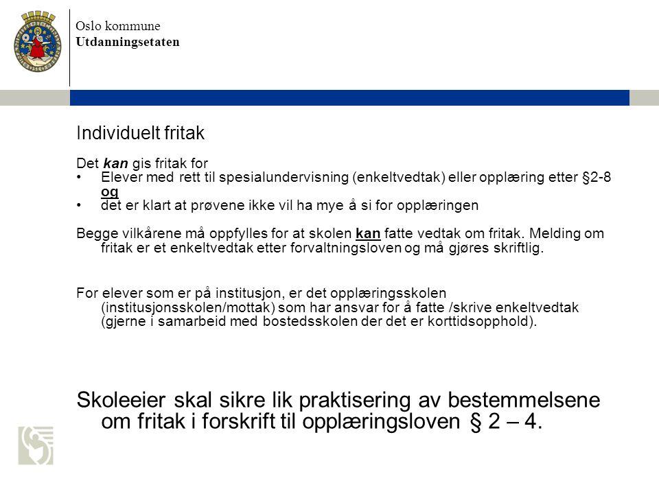 Oslo kommune Utdanningsetaten Individuelt fritak Det kan gis fritak for Elever med rett til spesialundervisning (enkeltvedtak) eller opplæring etter §2-8 og det er klart at prøvene ikke vil ha mye å si for opplæringen Begge vilkårene må oppfylles for at skolen kan fatte vedtak om fritak.