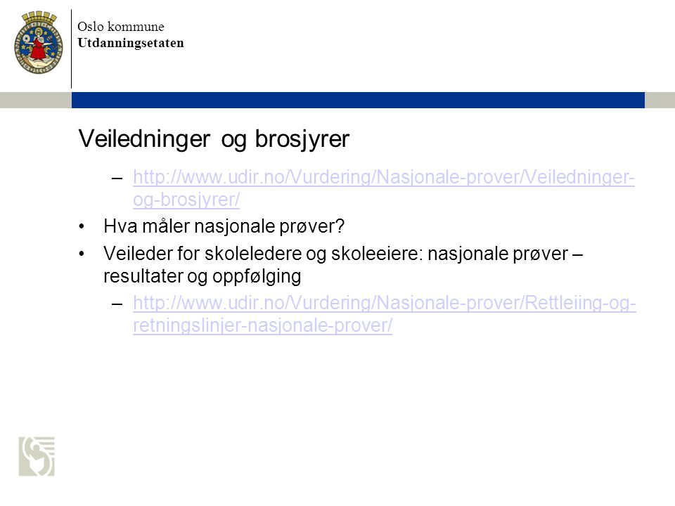Oslo kommune Utdanningsetaten Materiell for lærerne Lærerveiledninger http://www.udir.no/Vurdering/Nasjon ale-prover/Innhold- NP/Retningslinjer/Larerveiledninger- til-nasjonale-prover-2012/http://www.udir.no/Vurdering/Nasjon ale-prover/Innhold- NP/Retningslinjer/Larerveiledninger- til-nasjonale-prover-2012/ http://www.udir.no/Vurdering/Nasjonale- prover/Innhold-NP/Brosjyre-til-larere-om- nasjonale-prover/ Lærerbrosjyre