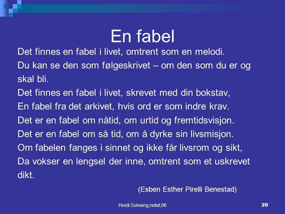 Heidi Solvang,notat,0620 En fabel Det finnes en fabel i livet, omtrent som en melodi. Du kan se den som følgeskrivet – om den som du er og skal bli. D