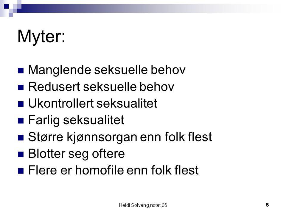 Heidi Solvang,notat,065 Myter: Manglende seksuelle behov Redusert seksuelle behov Ukontrollert seksualitet Farlig seksualitet Større kjønnsorgan enn f