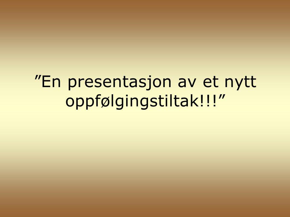 """""""En presentasjon av et nytt oppfølgingstiltak!!!"""""""